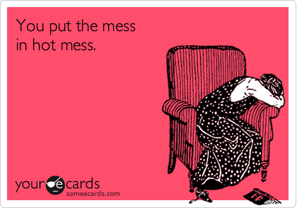 You put the mess in hot mess.