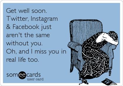 Get Well Soon Twitter Instagram Facebook Just Aren T The Same