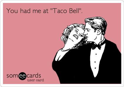 "You had me at ""Taco Bell""."