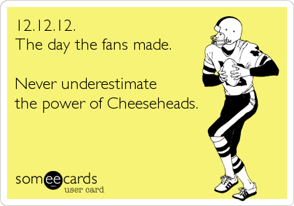 12.12.12. The day the fans made.  Never underestimate  the power of Cheeseheads.
