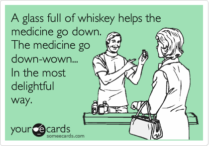A glass full of whiskey helps the medicine go down.