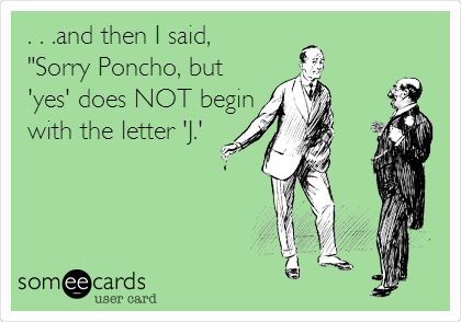 """. . .and then I said,  """"Sorry Poncho, but 'yes' does NOT begin with the letter 'J.'"""