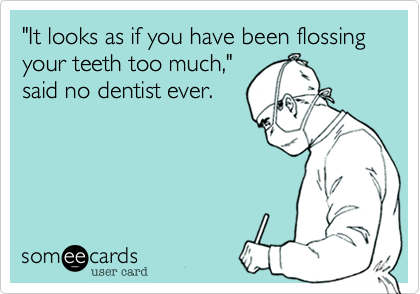 """""""It looks as if you have been flossing your teeth too much%2C"""" said no dentist ever."""