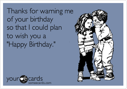 """Thanks for warning me of your birthday  so that I could plan  to wish you a  """"Happy Birthday."""""""