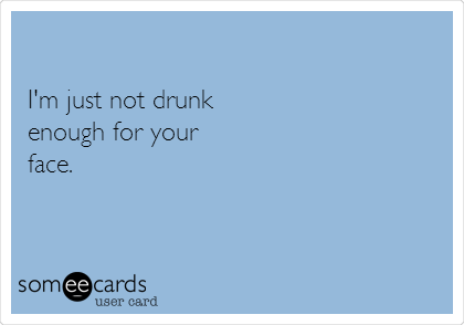 I'm just not drunk enough for your face.