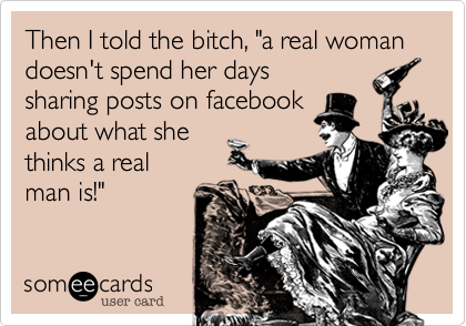 "Then I told the bitch%2C ""a real woman doesn't spend her days