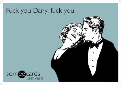 Fuck you Dany, fuck you!!