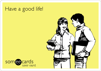Have a good life!
