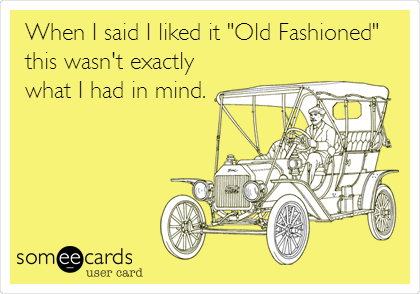 """When I said I liked it """"Old Fashioned""""  this wasn't exactly  what I had in mind."""