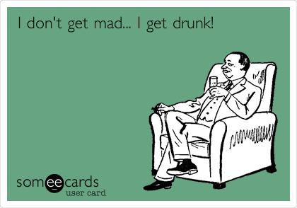 I don't get mad... I get drunk!