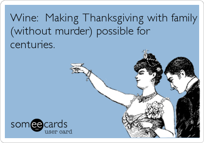 Wine:  Making Thanksgiving with family (without murder) possible for centuries.