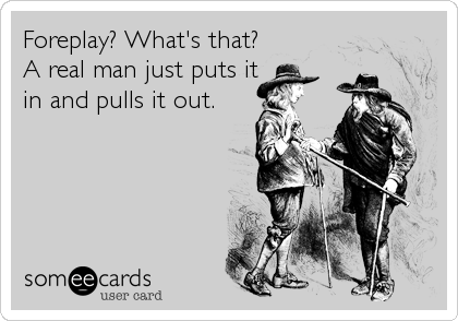 Foreplay? What's that? A real man just puts it in and pulls it out.