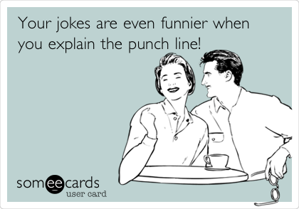 Your jokes are even funnier when you explain the punch line!