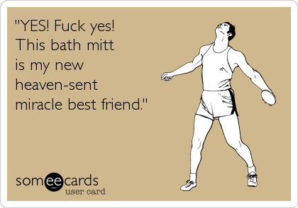 """""""YES! Fuck yes! This bath mitt is my new heaven-sent miracle best friend."""""""