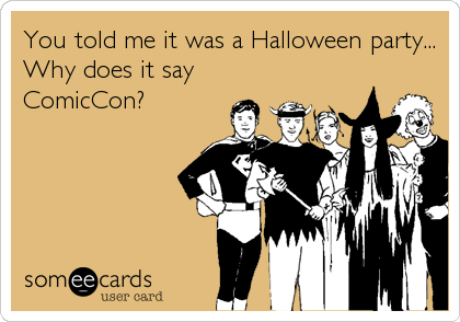 You told me it was a Halloween party... Why does it say ComicCon?
