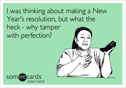 I was thinking about making a New Year's resolution, but what the heck -- why tamper