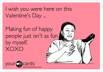 I wish you were here on this Valentine's Day ...  