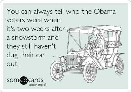 You can always tell who the Obama voters were when it's two weeks after a snowstorm and they still haven't dug their car out.