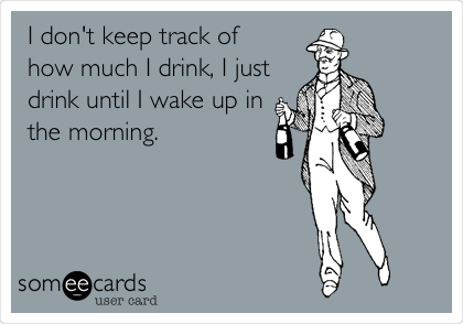 I don't keep track of  how much I drink, I just drink until I wake up in the morning.
