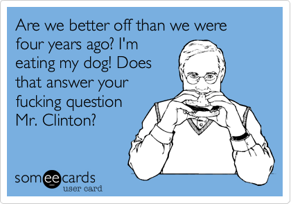 Are we better off than we were four years ago? I'm