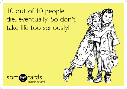 10 out of 10 people die...eventually. So don't take life too seriously!