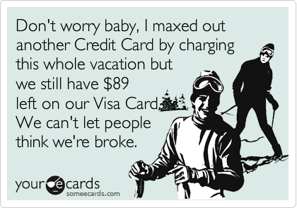 Don't worry baby, I maxed out another Credit Card by charging this whole vacation but