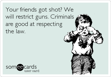 Your friends got shot? We will restrict guns. Criminals  are good at respecting the law.