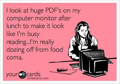 I look at huge PDF's on my computer monitor after lunch to make it look like I'm busy reading...I'm realy dozing off from food coma.