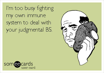 I'm too busy fighting my own immune system to deal with your judgmental BS.
