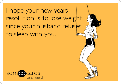 I hope your new years resolution is to lose weight since your husband refuses to sleep with you.