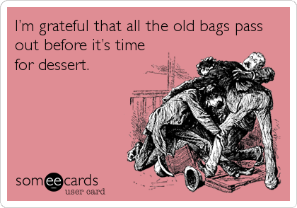I'm grateful that all the old bags pass out before it's time for dessert.