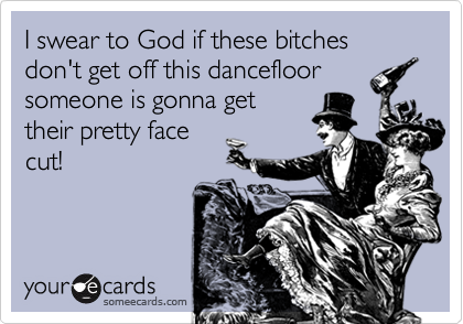 I sware to God if these bitches don't get off this dancefloor someone is gonna get their pretty face cut!