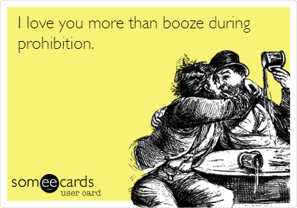 I love you more than booze during prohibition.