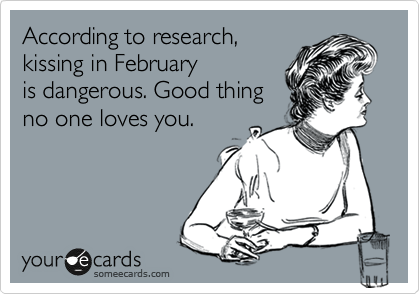According to research,  kissing in February  is dangerous. Good thing no one loves you.