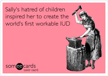Sally's hatred of children inspired her to create the world's first workable IUD