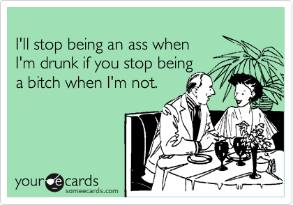 I'll stop being an ass when  I'm drunk if you stop being  a bitch when I'm not.
