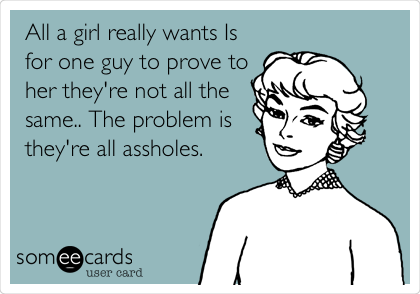 All a girl really wants Is for one guy to prove to her they're not all the same.. The problem is they're all assholes.