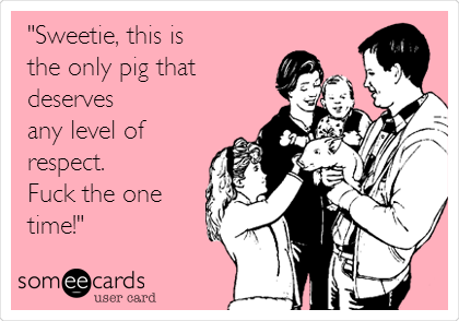 """Sweetie, this is  the only pig that deserves  any level of  respect.  Fuck the one time!"""
