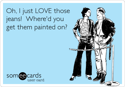 Oh, I just LOVE those jeans!  Where'd you get them painted on?