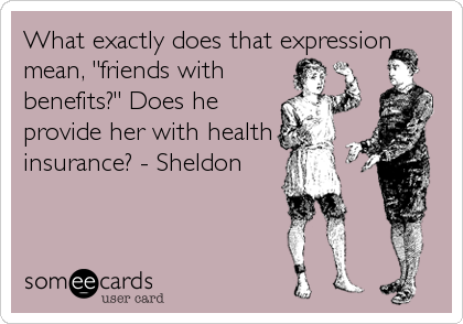 "What exactly does that expression mean, ""friends with benefits?"" Does he provide her with health insurance? - Sheldon"