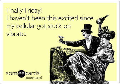 Finally Friday! I haven't been this excited since my cellular got stuck on vibrate.