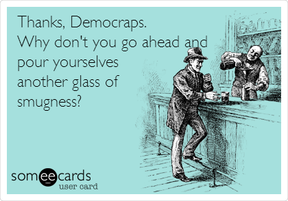 Thanks, Democraps.  Why don't you go ahead and pour yourselves another glass of smugness?