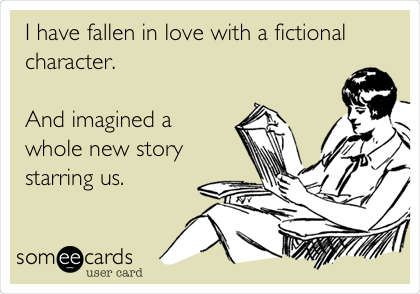 I have fallen in love with a fictional character.   And imagined a whole new story starring us.