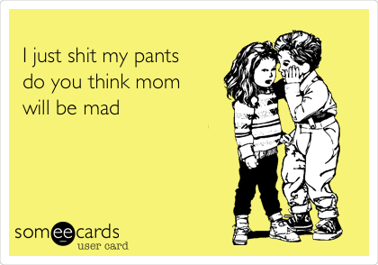 I just shit my pants  do you think mom will be mad