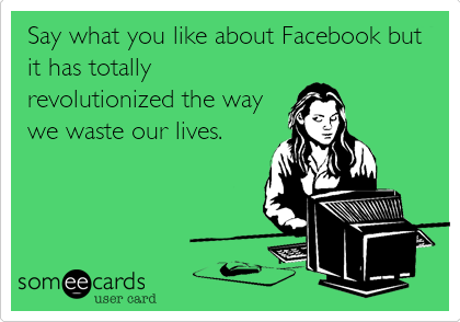 Say what you like about Facebook but it has totally revolutionized the way we waste our lives.
