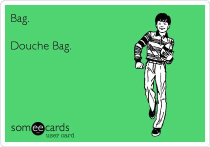 Bag.  Douche Bag.