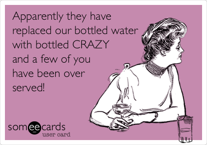Apparently they have replaced our bottled water with bottled CRAZY and a few of you have been over served!