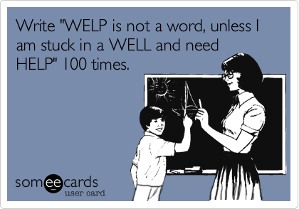 """Write """"WELP is not a word, unless I am stuck in a WELL and need HELP"""" 100 times."""