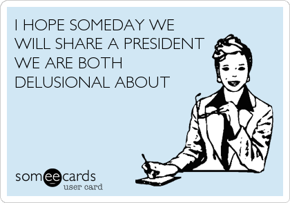 I HOPE SOMEDAY WE WILL SHARE A PRESIDENT WE ARE BOTH DELUSIONAL ABOUT