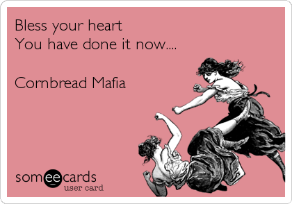 Bless your heart  You have done it now....     Cornbread Mafia